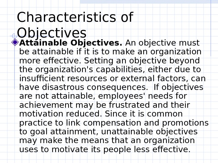 Characteristics of Objectives  Attainable Objectives.  An objective must be attainable if it