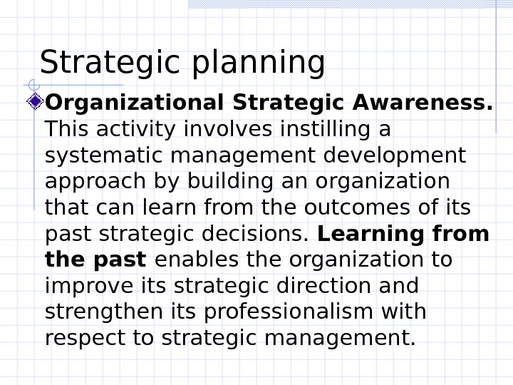 Strategic planning  Organizational Strategic Awareness.  This activity involves instilling a systematic management