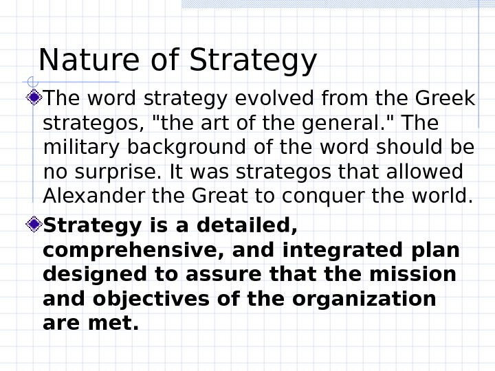 Nature of Strategy The word strategy evolved from the Greek strategos, the art of