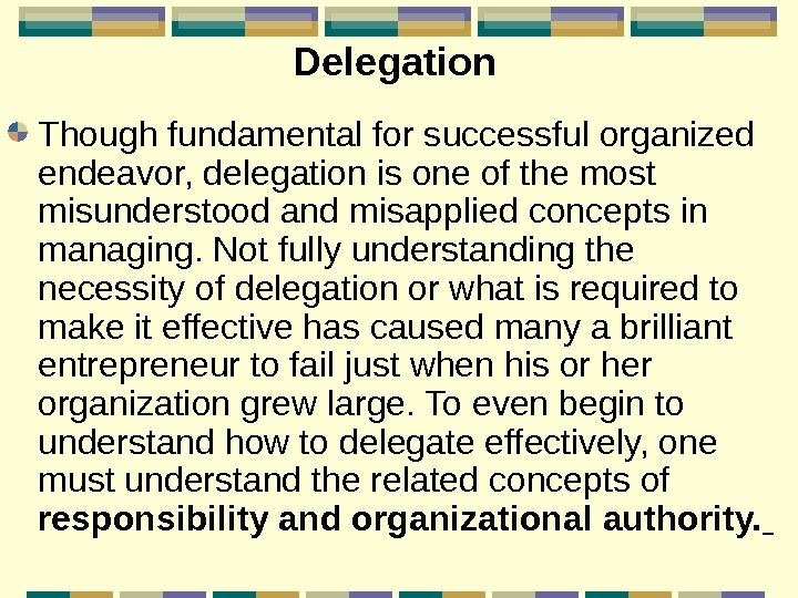 Delegation  Though fundamental for successful organized endeavor, delegation is one of the most