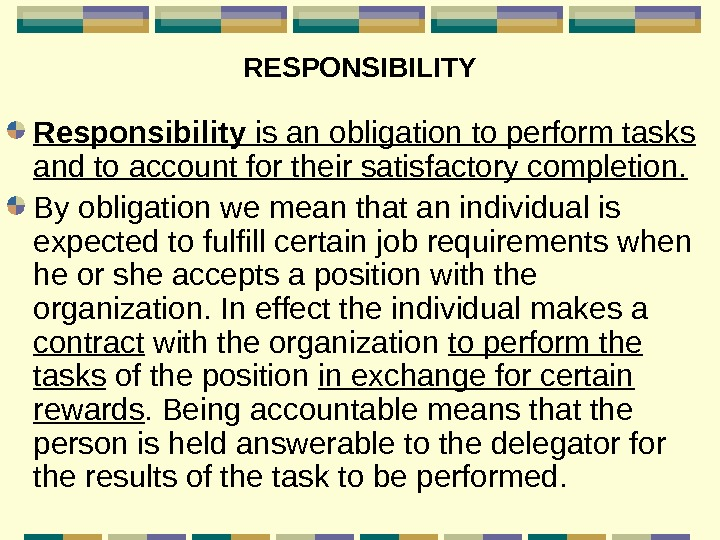 RESPONSIBILITY Responsibility is an obligation to perform tasks and to account for their satisfactory