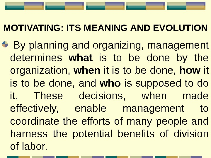 MOTIVATING: ITS MEANING AND EVOLUTION By planning and organizing, management determines what  is