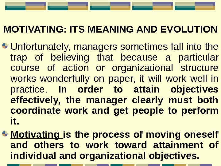 MOTIVATING: ITS MEANING AND EVOLUTION  Unfortunately, managers sometimes fall into the trap of