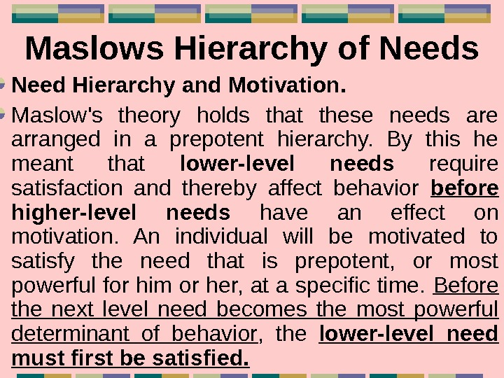 Maslows Hierarchy of Needs Need Hierarchy and Motivation. Maslow's theory holds that these needs