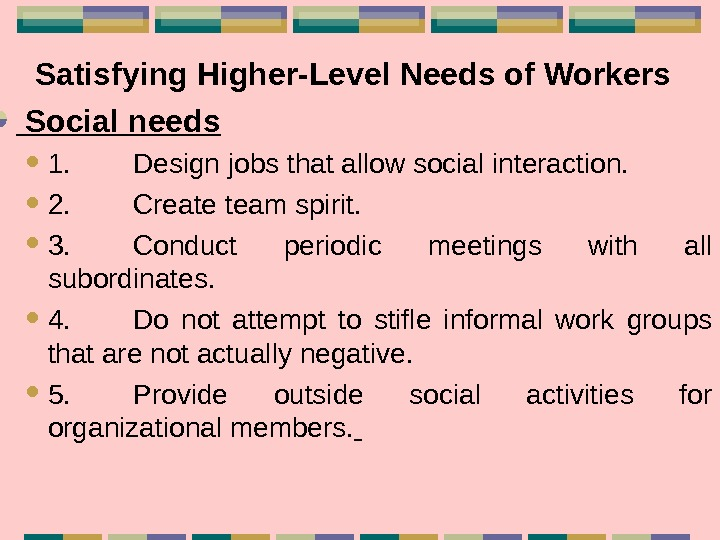Satisfying Higher-Level Needs of Workers Social needs 1. Design jobs that allow social interaction.