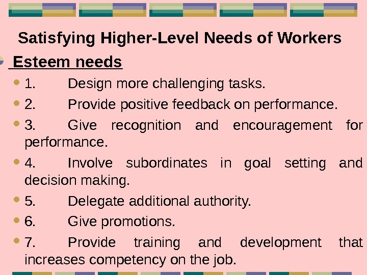 Satisfying Higher-Level Needs of Workers Esteem needs 1. Design more challenging tasks.  2.