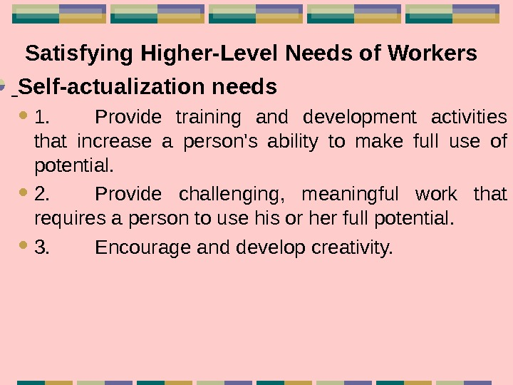 Satisfying Higher-Level Needs of Workers Self-actualization needs 1. Provide training and development activities that