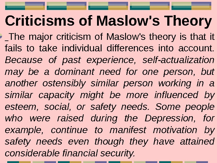 Criticisms of Maslow's Theory  The major criticism of Maslow's theory is that it