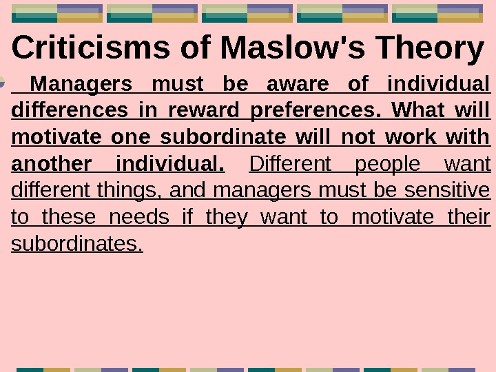 Criticisms of Maslow's Theory  Managers must be aware of individual differences in reward