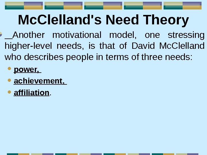 Mc. Clelland's Need Theory  Another motivational model,  one stressing higher-level needs,