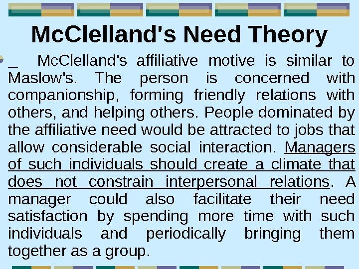 Mc. Clelland's Need Theory  Mc. Clelland's affiliative motive is similar to Maslow's.