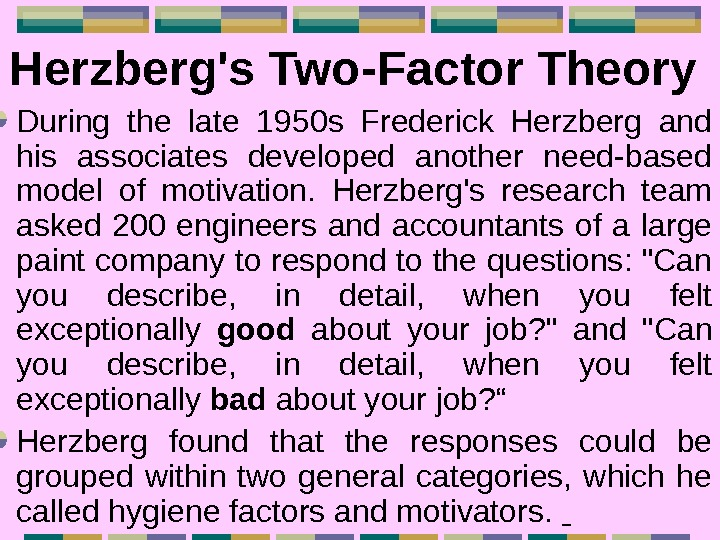 Herzberg's Two-Factor Theory  During the late 1950 s Frederick Herzberg and his associates