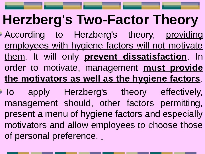 Herzberg's Two-Factor Theory  According to Herzberg's theory,  providing employees with hygiene factors