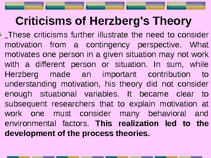 Criticisms of Herzberg's Theory These criticisms further illustrate the need to consider motivation from