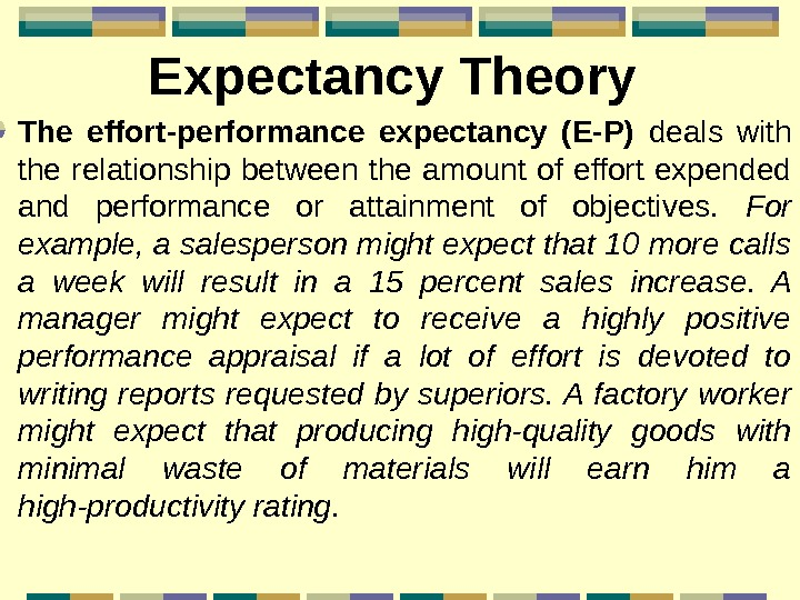 Expectancy Theory The effort-performance expectancy (E-P)  deals with the relationship between the amount