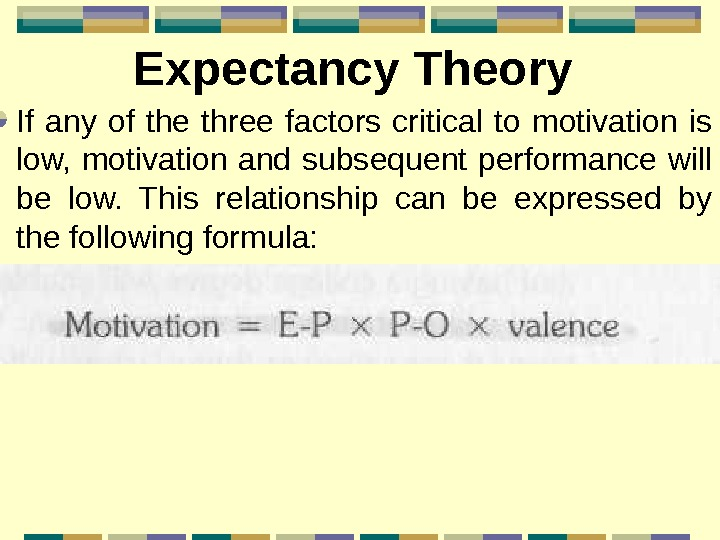 Expectancy Theory If any of the three factors critical to motivation is low,