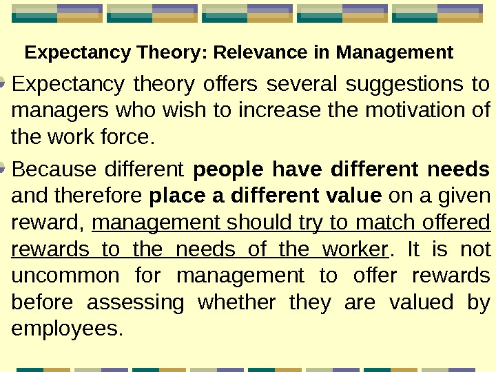 Expectancy Theory : Relevance in Management  Expectancy theory offers several suggestions to managers
