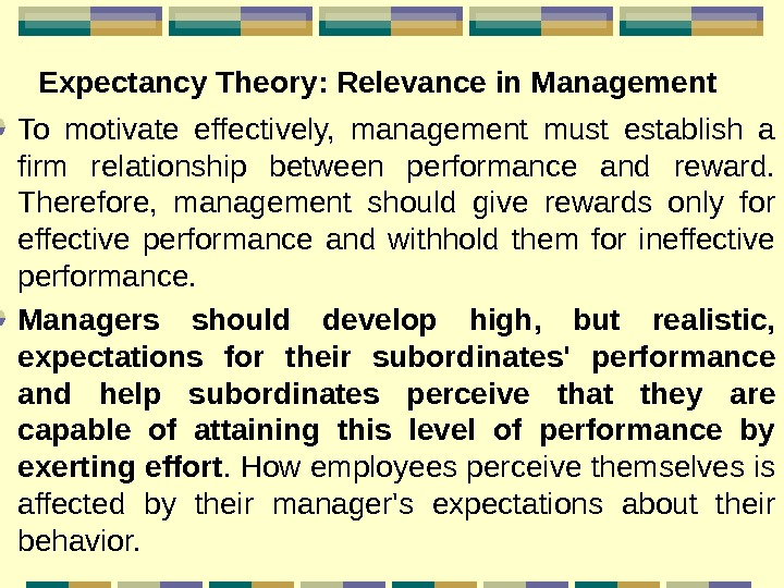 Expectancy Theory : Relevance in Management  To motivate effectively,  management must establish