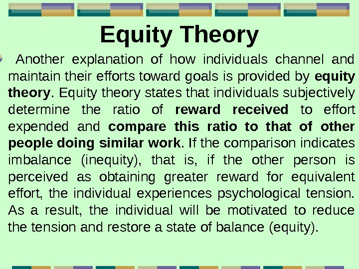 Equity Theory  Another explanation of how individuals channel and maintain their efforts toward