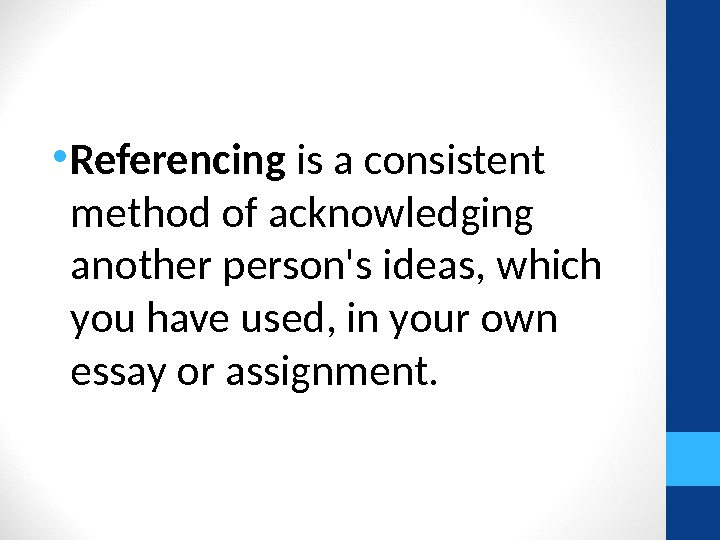 • Referencing is a consistent method of acknowledging another person's ideas, which you have used,