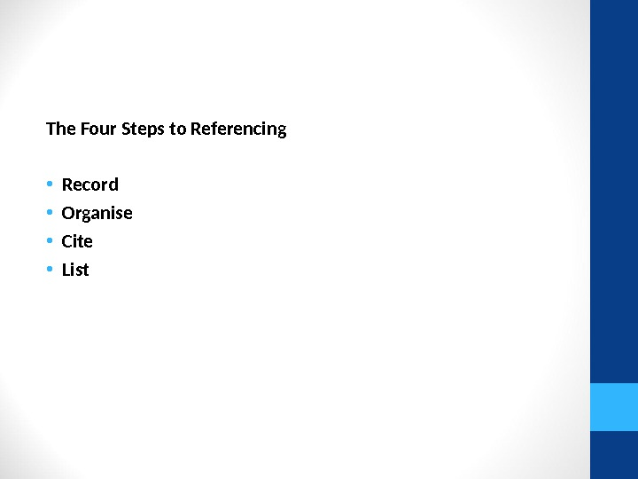 The Four Steps to Referencing • Record  • Organise  • Cite  • List