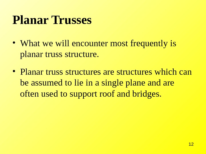 12 Planar Trusses • What we will encounter most frequently is planar truss structure.  •