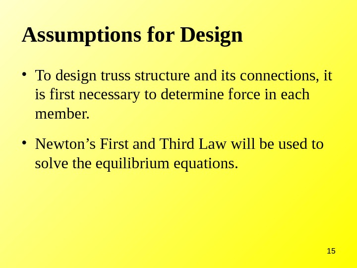 15 Assumptions for Design • To design truss structure and its connections, it is first necessary