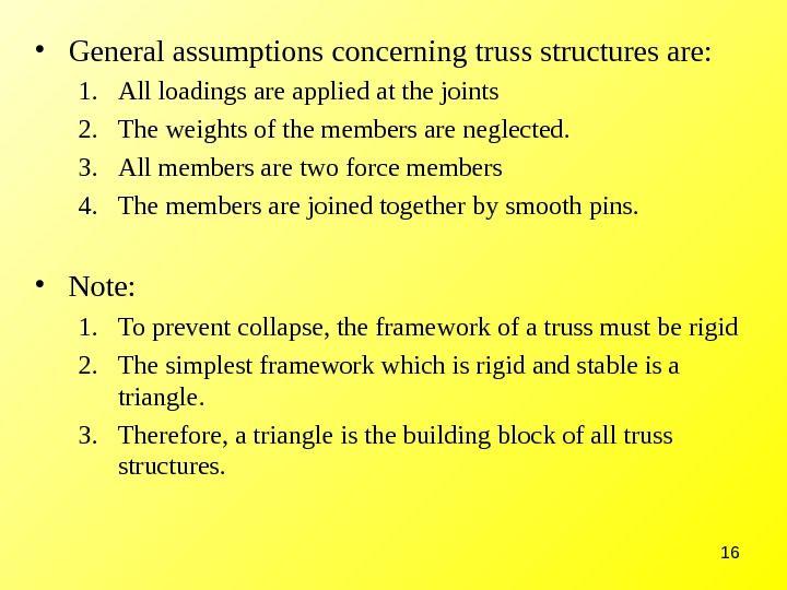 16 • General assumptions concerning truss structures are:  1. All loadings are applied at the