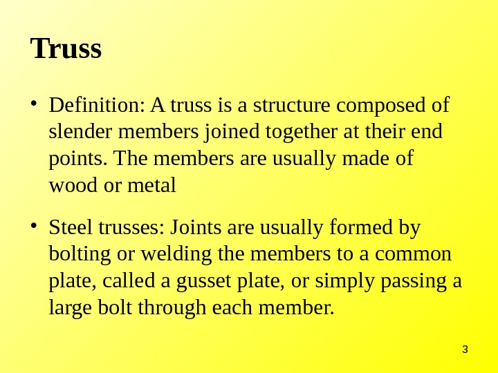 3 Truss • Definition: A truss is a structure composed of slender members joined together at