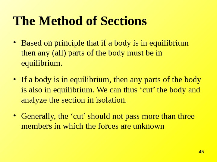 45 The Method of Sections • Based on principle that if a body is in equilibrium
