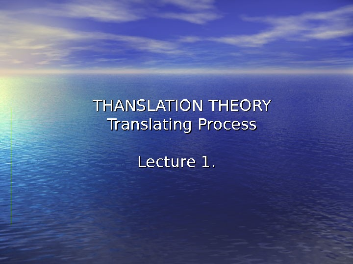 THANSLATION THEORY Translating Process Lecture 1.