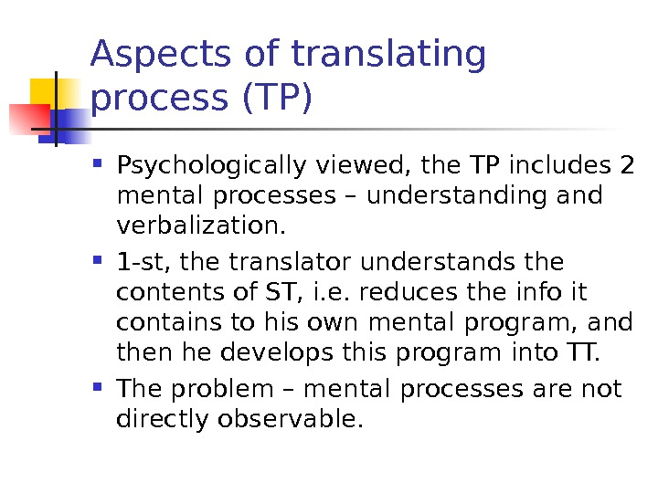 Aspects of translating process (TP) Psychologically viewed, the TP includes 2 mental processes – understanding and