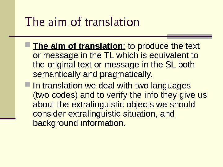 The aim of translation :  to produce the text or message in the TL which