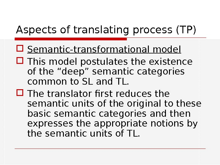 "Aspects of translating process (TP) Semantic-transformational model This model postulates the existence of the ""deep"" semantic"