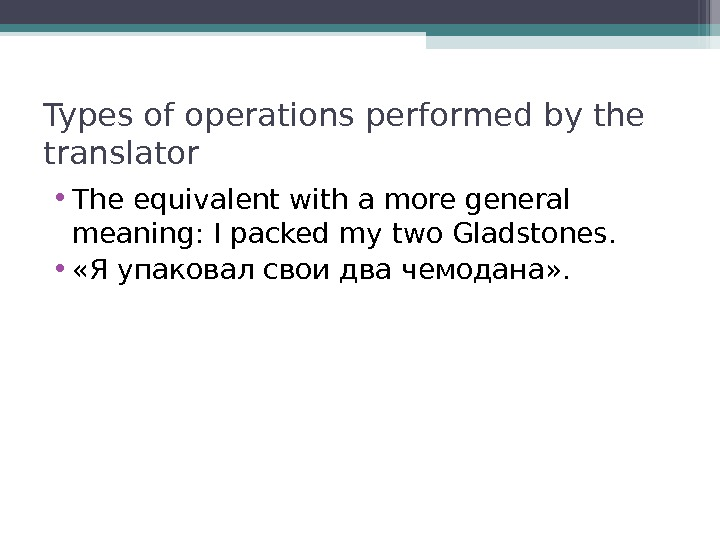 Types of operations performed by the translator • The equivalent with a more general meaning: I
