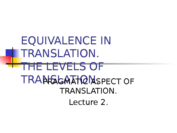 EQUIVALENCE IN TRANSLATION. THE LEVELS OF TRANSLATION. PRAGMATIC ASPECT OF TRANSLATION. Lecture 2.
