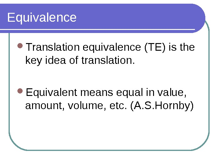 Equivalence Translation equivalence (TE) is the key idea of translation.  Equivalent means equal in value,