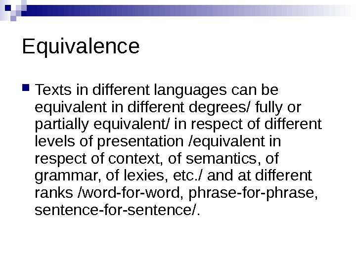 Equivalence Texts in different languages can be equivalent in different degrees/ fully or partially equivalent/ in