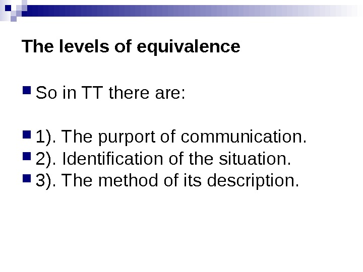 The levels of equivalence So in TT there are:  1). The purport of communication.