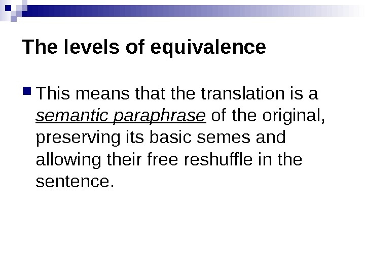 The levels of equivalence This means that the translation is a semantic paraphrase of the original,
