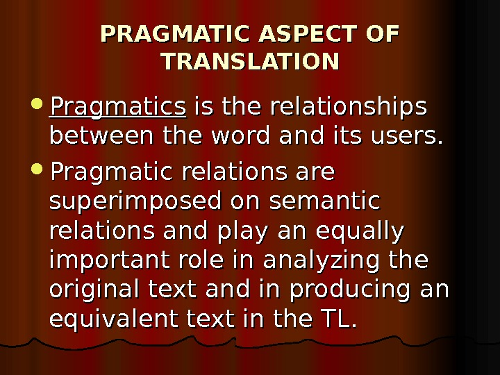 PRAGMATIC ASPECT OF TRANSLATION Pragmatics is the relationships between the word and its users.  Pragmatic