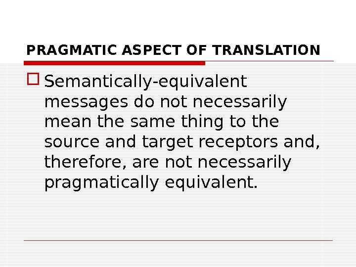 PRAGMATIC ASPECT OF TRANSLATION Semantically-equivalent messages do not necessarily mean the same thing to the source
