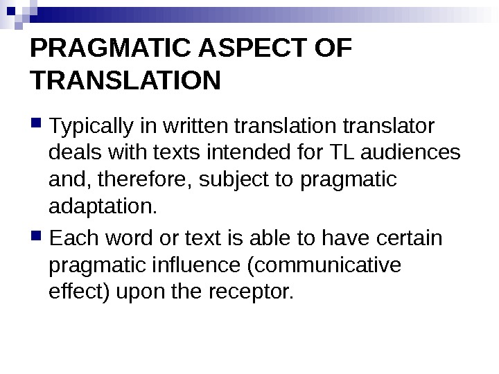 PRAGMATIC ASPECT OF TRANSLATION Typically in written translation translator deals with texts intended for TL audiences