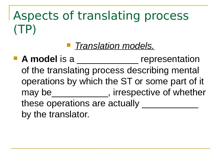 Aspects of translating process (TP) Translation models.  A model is a ______ representation
