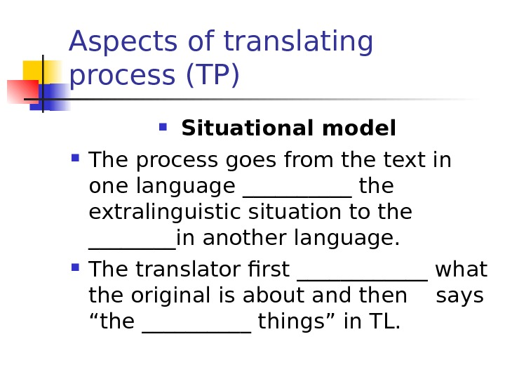Aspects of translating process (TP) Situational model The process goes from the text in