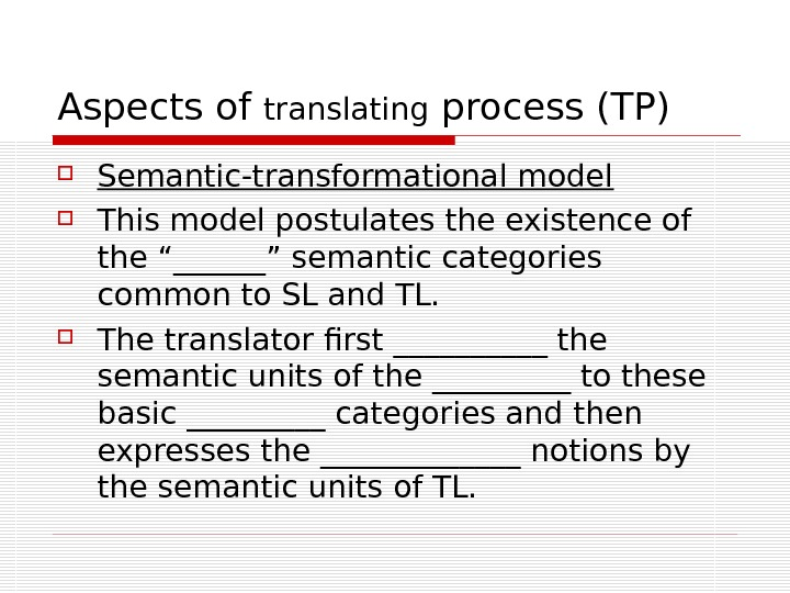 Aspects of translating process (TP) Semantic-transformational model This model postulates the existence of the