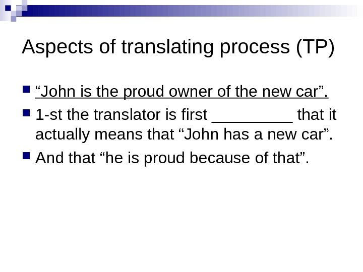 "Aspects of translating process (TP) "" John is the proud owner of the new"