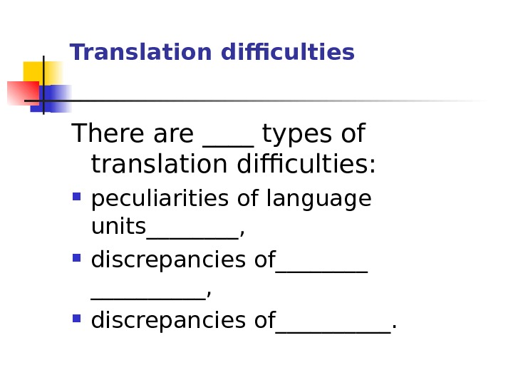 Translation difficulties There are ____ types of translation difficulties:  peculiarities of language units____,