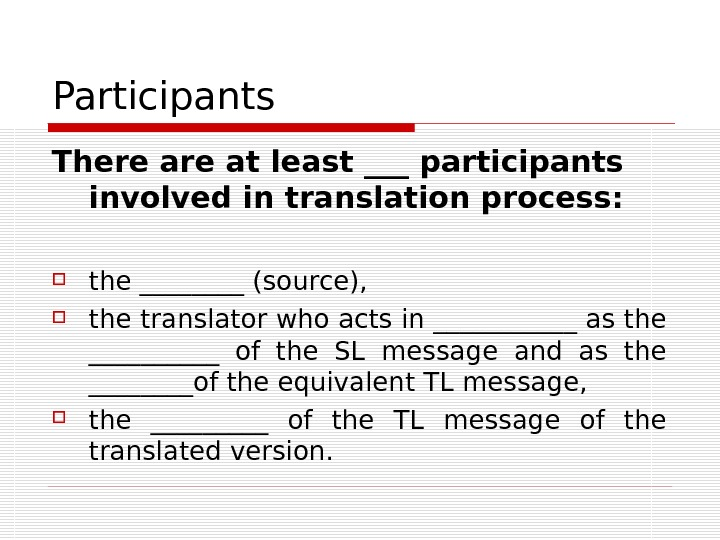 Participants There at least ___ participants involved in translation process:  the ____ (source),