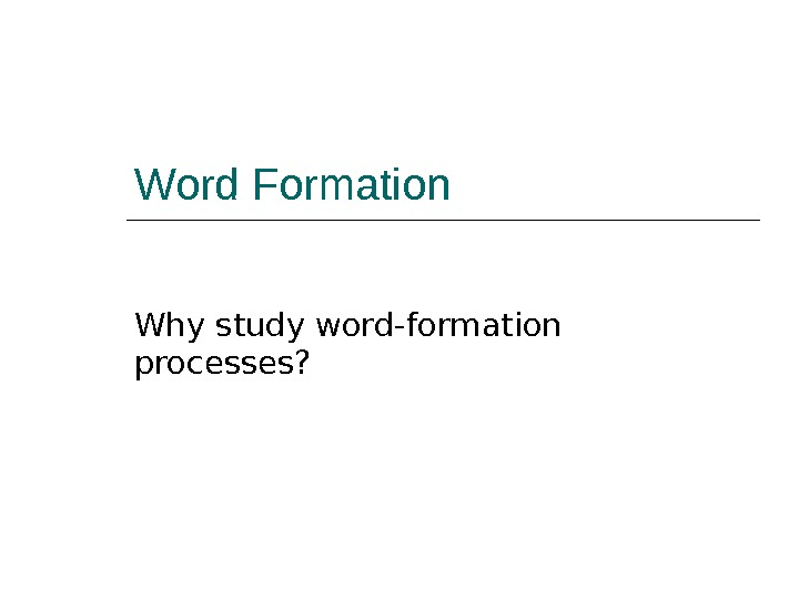 Word Formation Why study word-formation processes?